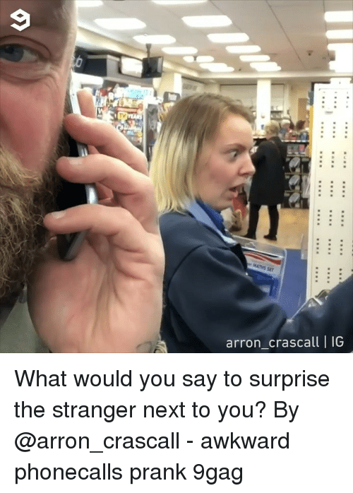 the stranger: arron crascall |IG What would you say to surprise the stranger next to you? By @arron_crascall - awkward phonecalls prank 9gag