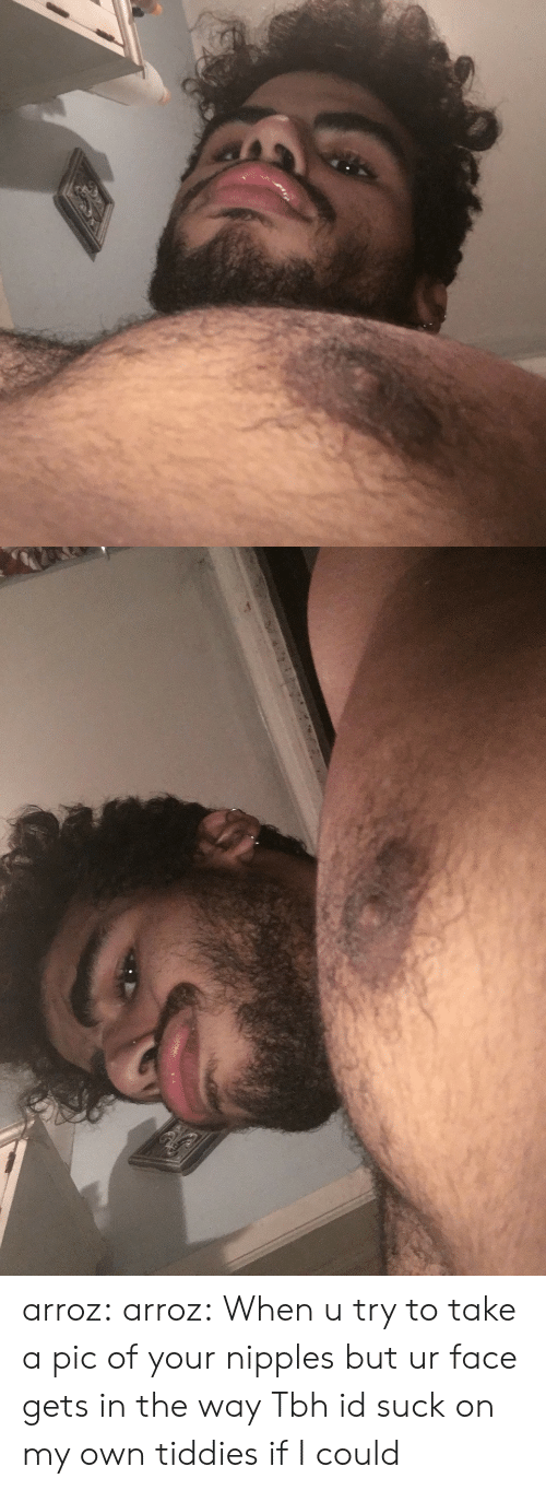 Suck On My: arroz: arroz: When u try to take a pic of your nipples but ur face gets in the way Tbh id suck on my own tiddies if I could