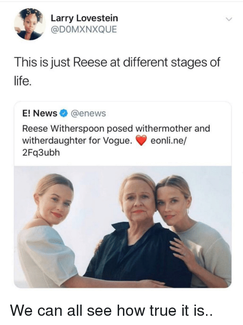 Life, News, and True: arry Lovestein  @DOMXNXQUE  This is just Reese at different stages of  life  E! News@enews  Reese Witherspoon posed withermother and  witherdaughter for Vogue. eonli.ne/  2Fq3ubh We can all see how true it is..