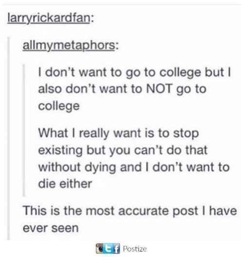 You Cant Do That: arryrickardfan:  allmymetaphors:  I don't want to go to college but I  also don't want to NOT go to  college  What I really want is to stop  existing but you can't do that  without dying and I don't want to  die either  This is the most accurate post I have  ever seen  f Postize
