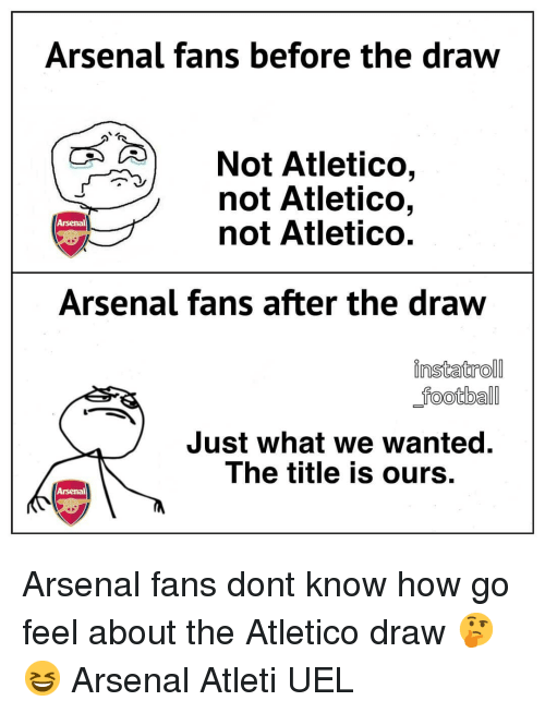 Arsenal, Memes, and Atletico: Arsenal fans before the draw  Not Atletico,  not Atletico,  not Atletico.  Arsenal  Arsenal fans after the draw  instatroll  potbal  Just what we wanted.  The title is ours.  Arsenal Arsenal fans dont know how go feel about the Atletico draw 🤔😆 Arsenal Atleti UEL