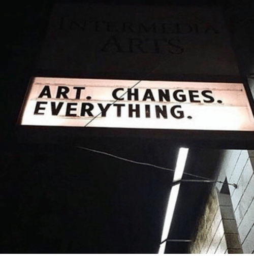 Changes Everything: ART. CHANGES.  EVERYTHING.