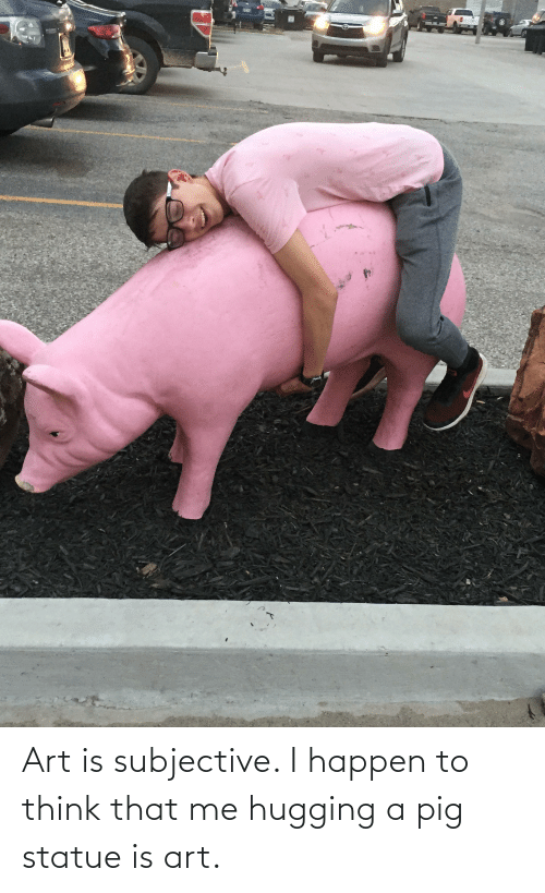 To Think: Art is subjective. I happen to think that me hugging a pig statue is art.