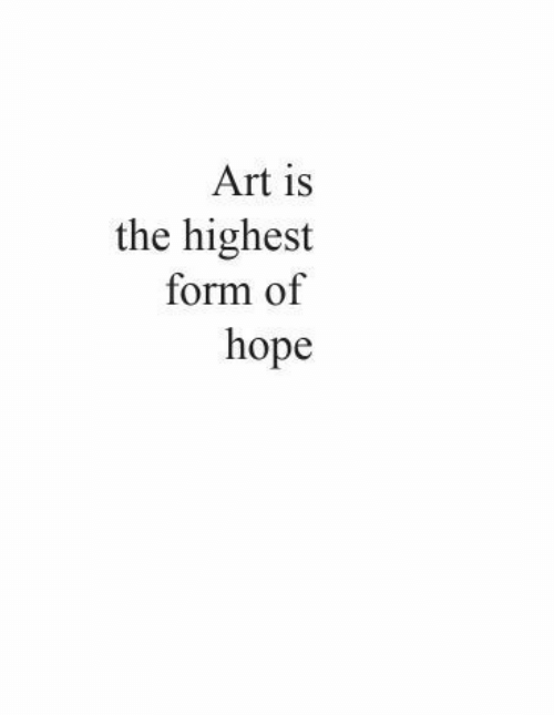 Form: Art is  the highest  form of  hope