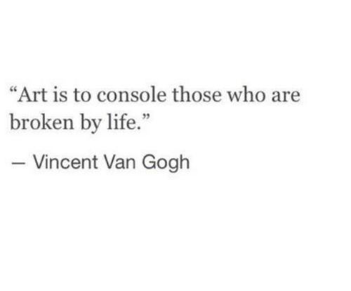 "Vincent van Gogh: ""Art is to console those who are  broken by life.""  - Vincent Van Gogh  95"