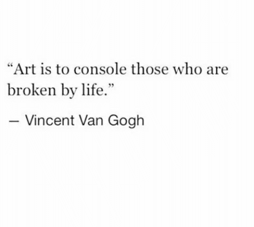"Vincent: ""Art is to console those who are  broken by life.""  Vincent Van Gogh"
