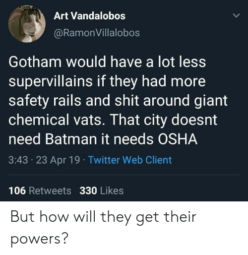 Batman, Shit, and Twitter: Art Vandalobos  @RamonVillalobos  Gotham would have a lot less  supervillains if they had more  safety rails and shit around giant  chemical vats. That city doesnt  need Batman it needs OSHA  3:43 23 Apr 19 Twitter Web Client  106 Retweets 330 Likes But how will they get their powers?