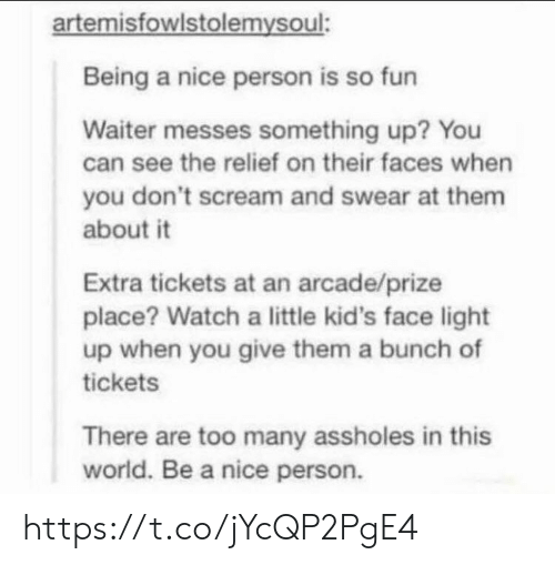 Nice Person: artemisfowlstolemysoul:  Being a nice person is so fun  Waiter messes something up? You  can see the relief on their faces when  you don't scream and swear at them  about it  Extra tickets at an arcade/prize  place? Watch a little kid's face light  up when you give them a bunch of  tickets  There are too many assholes in this  world. Be a nice person. https://t.co/jYcQP2PgE4