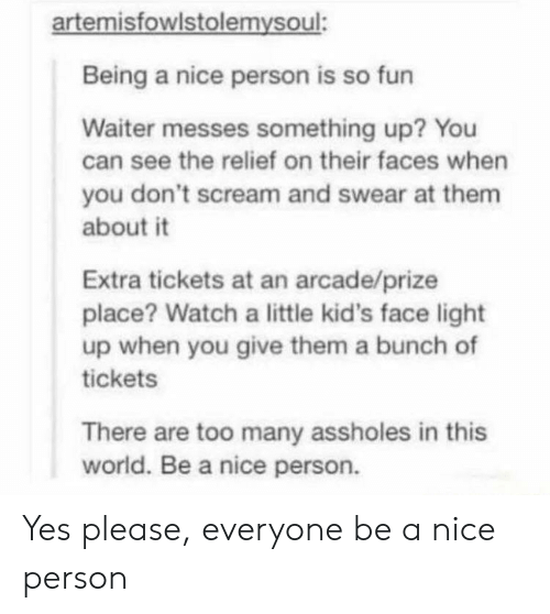Nice Person: artemisfowlstolemysoul:  Being a nice person is so fun  Waiter messes something up? You  can see the relief on their faces when  you don't scream and swear at them  about it  Extra tickets at an arcade/prize  place? Watch a little kid's face light  up when you give them a bunch of  tickets  There are too many assholes in this  world. Be a nice person. Yes please, everyone be a nice person