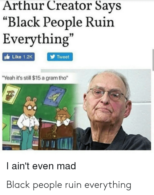 """Arthur, Yeah, and Black: Arthur Creator Says  """"Black People Ruin  Everything  Like 1.2K  Tweet  Yeah it's still $15 a gram tho""""  I ain't even mad Black people ruin everything"""