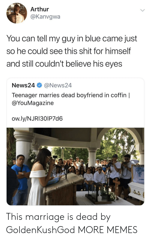 Arthurs: Arthur  @Kanvgwa  You can tell my guy in blue came just  So he could see this shit for himself  and still couldn't believe his eyes  News24 @News24  Teenager marries dead boyfriend in coffin |  @YouMagazine  ow.ly/NJRI30IP7d6 This marriage is dead by GoldenKushGod MORE MEMES