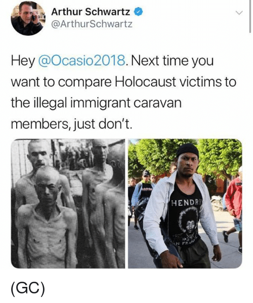 Illegal Immigrant: Arthur Schwartz  @ArthurSchwartz  Hey @Ocasio2018. Next time you  want to compare Holocaust victims to  the illegal immigrant caravan  members, just don't.  HENDR  N FRA (GC)