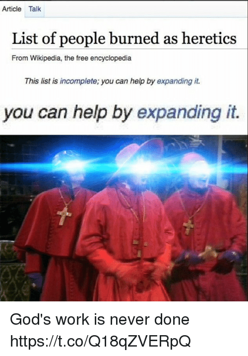 Wikipedia, Work, and Free: Article Talk  List of people burned as heretics  From Wikipedia, the free encyclopedia  This list is incomplete; you can help by expanding it.  you can help by expanding it. God's work is never done https://t.co/Q18qZVERpQ