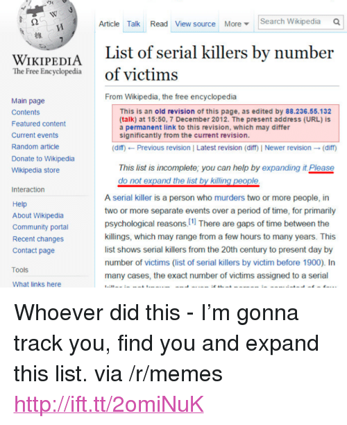 "Community, Memes, and Period: Article Talk Read View source MoreSearch Wikipedia Q  WIKIDENTA List of serial killers by number  The Free Encyclopediaof victims  From Wikipedia, the free encyclopedia  Main page  Contents  Featured content  Current events  Random article  Donate to Wikipedia  Wikipedia store  This is an old revision of this page, as edited by 88.236.55.132  (talk) at 15:50, 7 December 2012. The present address (URL) is  a permanent link to this revision, which may differ  significantly from the current revision.  (diff) ← Previous revision l Latest revision (diff| Newer revision → (diff)  This list is incomplete; you can help by expanding it Please  Interaction  Help  About Wikipedia  Community porta  Recent changes  Contact page  A serial killer is a person who murders two or more people, in  two or more separate events over a period of time, for primarily  psychological reasons, 11 There are gaps of time between the  killings, which may range from a few hours to many years. This  list shows serial killers from the 20th century to present day by  number of victims (list of serial killers by victim before 1900). In  many cases, the exact number of victims assigned to a serial  Tools  What links here <p>Whoever did this - I'm gonna track you, find you and expand this list. via /r/memes <a href=""http://ift.tt/2omiNuK"">http://ift.tt/2omiNuK</a></p>"