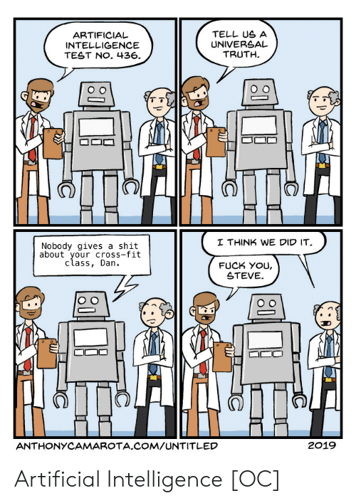 Fuck You, Shit, and Cross: ARTIFICIAL  INTELLIGENCE  TEST NO. 436.  TELL US A  UNIVERSAL  TRUTH.  I THINK WE DID IT  Nobody gives a shit  about your cross-fit  class, Dan.  FUCK YoU,  STEVE  囗匚。  ANTHONYCAMAR TA.COM/UNTITLED  2019 Artificial Intelligence [OC]