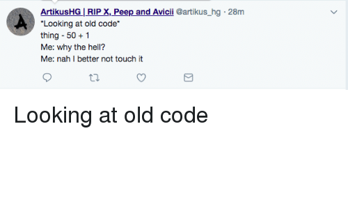 Why The Hell: ArtikusHG| RIP X, Peep and Avicii @artikus_hg 28m  Looking at old code  thing-50 1  Me: why the hell?  Me: nah I better not touch it Looking at old code