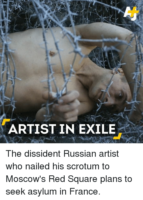 Memes, France, and Nails: ARTIST IN EXILE The dissident Russian artist who nailed his scrotum to Moscow's Red Square plans to seek asylum in France.