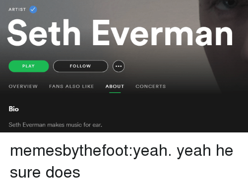 Music, Tumblr, and Yeah: ARTIST  Seth Everman  P LAY  FOLLOw  OVERVIEW FANS ALSO LIKE ABOUT CONCERTS  Bio  Seth Everman ma  kes music for ear. memesbythefoot:yeah. yeah he sure does