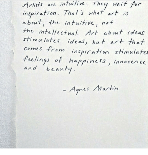 Happiness, Inspiration, and Art: Artists are intuitive. They wait for  inspiration. That's what art  about, the intuitive, not  the intellectnal. Art ahout ideas  stimu lates ide as, hut ar  comes from inspiration stimulates  celings of happiness innocen c  and beauty  - Agnes Marhn