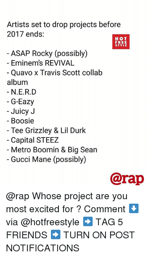 boosie: Artists set to drop projects before  2017 ends:  HOT  FREE  STYLE  ASAP Rocky (possibly)  - Eminem's REVIVAL  Quavo x Travis Scott collałb  album  N.E.R.D  G-Eazy  Juicy J  Boosie  Tee Grizzley & Lil Durk  Capital STEEZ  Metro Boomin & Big Sean  Gucci Mane (possibly)  @rap @rap Whose project are you most excited for ? Comment ⬇️ via @hotfreestyle ➡️ TAG 5 FRIENDS ➡️ TURN ON POST NOTIFICATIONS
