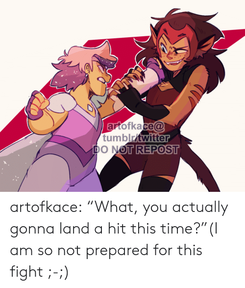"Am So: artofkace@  tumblritwitter  DO NOT REPOST artofkace:    ""What, you actually gonna land a hit this time?""(I am so not prepared for this fight ;-;)"
