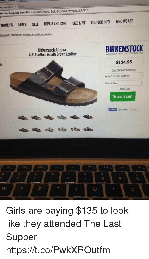 Girls, The Last Supper, and Arizona: Artzoa Soft FX  enstock/Arizona Soft Footbed.cfm/prod5.AF711  WOMEN'S MEN'S SALE REPAIR AND CARE SIZE &FIT FOOTBED INFO WHO WE ARE  Birkenstock Arizona  Soft Footbed Amalfi Brown Leather  BIRKENSTOCK  MADE IN GERMANY-TRADITION SINCE 1724  $134.95  Amalfi Brown Leather  Select Size  ADD TO CART  i Share  F Tweet a  5  6  7  8  9 Girls are paying $135 to look like they attended The Last Supper https://t.co/PwkXROutfm