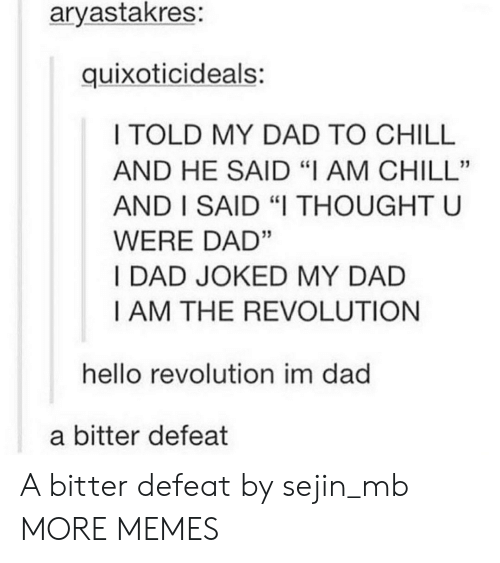 """Chill, Dad, and Dank: aryastakres:  quixoticideals:  I TOLD MY DAD TO CHILL  AND HE SAID """"I AM CHILL""""  AND I SAID """"I THOUGHT U  WERE DAD""""  I DAD JOKED MY DAD  I AM THE REVOLUTION  hello revolution im dad  a bitter defeat A bitter defeat by sejin_mb MORE MEMES"""
