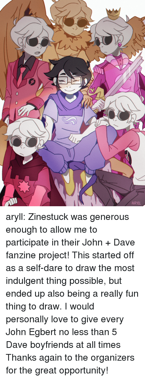 indulgent: ARYIL aryll: Zinestuck was generous enough to allow me to participate in their John + Dave fanzine project! This started off as a self-dare to draw the most indulgent thing possible, but ended up also being a really fun thing to draw. I would personally love to give every John Egbert no less than 5 Dave boyfriends at all times Thanks again to the organizers for the great opportunity!