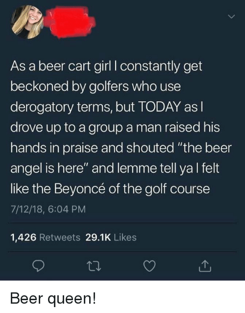 "Golf Course: As a beer cart girl I constantly get  beckoned by golfers who use  derogatory terms, but TODAY as l  drove up to a group a man raised his  hands in praise and shouted ""the beer  angel is here"" and lemme tell ya l felt  like the Beyoncé of the golf course  7/12/18, 6:04 PM  1,426 Retweets 29.1K Likes Beer queen!"