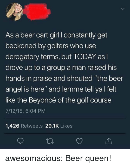 "Golf Course: As a beer cart girl I constantly get  beckoned by golfers who use  derogatory terms, but TODAY as l  drove up to a group a man raised his  hands in praise and shouted ""the beer  angel is here"" and lemme tell ya l felt  like the Beyoncé of the golf course  7/12/18, 6:04 PM  1,426 Retweets 29.1K Likes awesomacious:  Beer queen!"