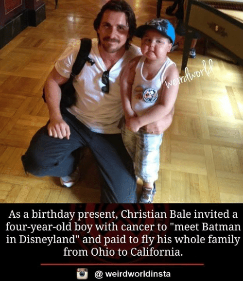 "disneyland: As a birthday present, Christian Bale invited a  four-year-old boy with cancer to ""meet Batman  in Disneyland"" and paid to fly his whole family  from Ohio to California,  酉  @ weirdworldinsta"