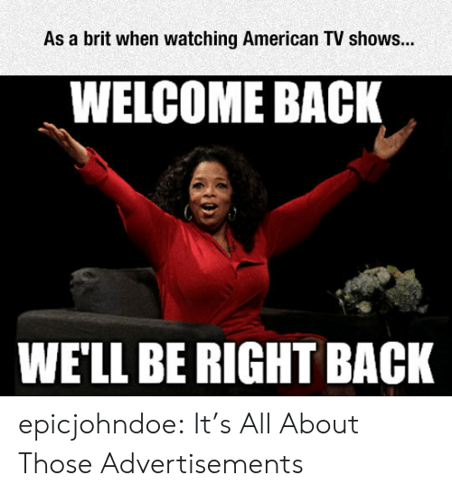 Tumblr, TV Shows, and American: As a brit when watching American TV shows...  WELCOME BACK  WE'LL BE RIGHT BACK epicjohndoe:  It's All About Those Advertisements