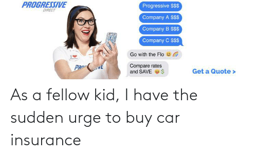insurance: As a fellow kid, I have the sudden urge to buy car insurance