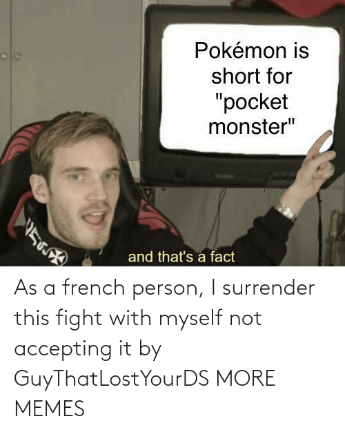 French: As a french person, I surrender this fight with myself not accepting it by GuyThatLostYourDS MORE MEMES