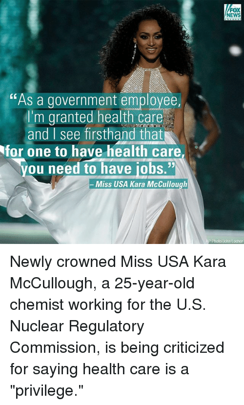 "25 Years Old: ""As a government employee,  'm granted health care  and I see firsthand that  You need to have iobs.""N  Miss USA Kara McCullough  FOX  NEWS  AP Photo/John Locher Newly crowned Miss USA Kara McCullough, a 25-year-old chemist working for the U.S. Nuclear Regulatory Commission, is being criticized for saying health care is a ""privilege."""