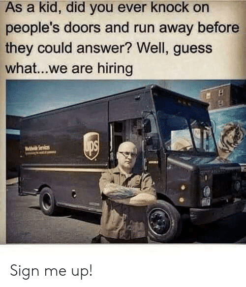 Sign Me Up: As a kid, did you ever knock on  people's doors and run away before  they could answer? Well, guess  what...we are hiring Sign me up!