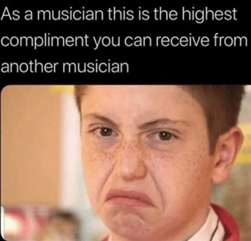 another: As a musician this is the highest  compliment you can receive from  another musician