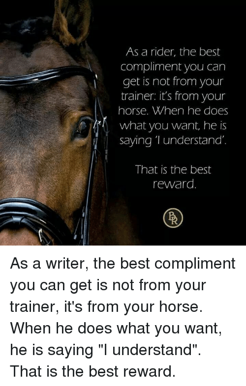 "Best, Horse, and Can: As a rider, the best  compliment you carn  get is not from your  trainer: it's from your  horse. When he does  what you want, he is  Saying T understand  That is the best  reward As a writer, the best compliment you can get is not from your trainer, it's from your horse. When he does what you want, he is saying ""I understand"". That is the best reward."
