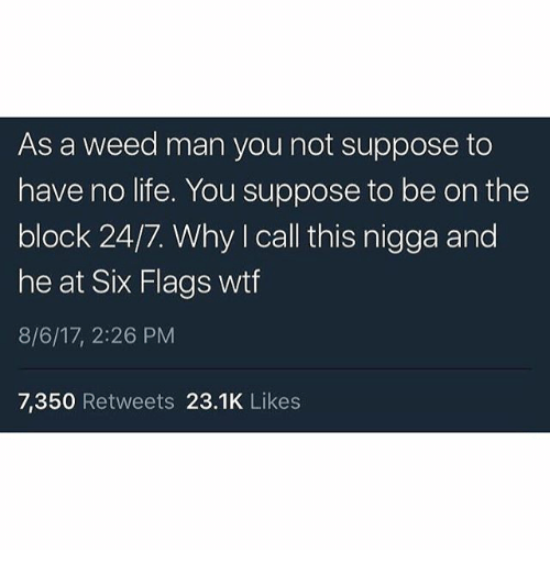 No Lifes: As a weed man you not suppose to  have no life. You suppose to be on the  block 24/7. Why I call this nigga and  he at Six Flags wtf  8/6/17, 2:26 PM  7,350 Retweets 23.1K Likes