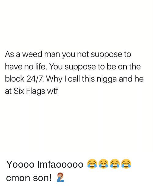 No Lifes: As a weed man you not suppose to  have no life. You suppose to be on the  block 24/7. Why I call this nigga and he  at Six Flags wtf Yoooo lmfaooooo 😂😂😂😂 cmon son! 🤦🏽♂️