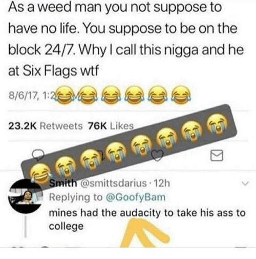 have-no-life: As a weed man you not suppose to  have no life. You suppose to be on the  block 24/7. Why l call this nigga and he  at Six Flags wtf  8/6/17, 1:2与부 부 부 부  23.2K Retweets 76K Likes  mith @smittsdarius 12h  Replying to @GoofyBam  mines had the audacity to take his ass to  college