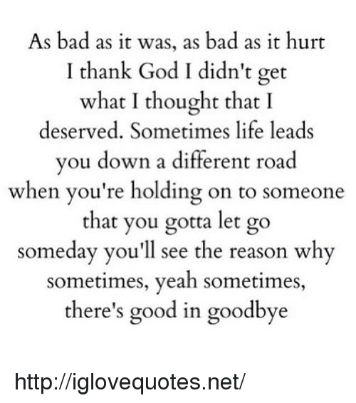 What I Thought: As bad as it was, as bad as it hurt  I thank God I didn't get  what I thought that I  deserved. Sometimes life leads  vou down a different road  when you're holding on to someone  that you gotta let go  someday you'll see the reason why  sometimes, yeah sometimes  there's good in goodbye http://iglovequotes.net/
