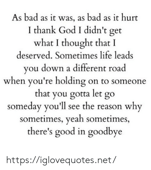 holding-on: As bad as it was, as bad as it hurt  I thank God I didn't get  what I thought that I  deserved. Sometimes life leads  vou down a different road  when you're holding on to someone  that you gotta let go  someday you'll see the reason why  sometimes, yeah sometimes  there's good in goodbye https://iglovequotes.net/