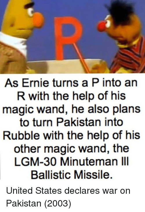 Help, Magic, and Pakistan: As Ernie turns a P into an  R with the help of his  magic wand, he also plans  to turn Pakistan into  Rubble with the help of his  other magic wand, the  LGM-30 Minuteman IlI  Ballistic Missile United States declares war on Pakistan (2003)