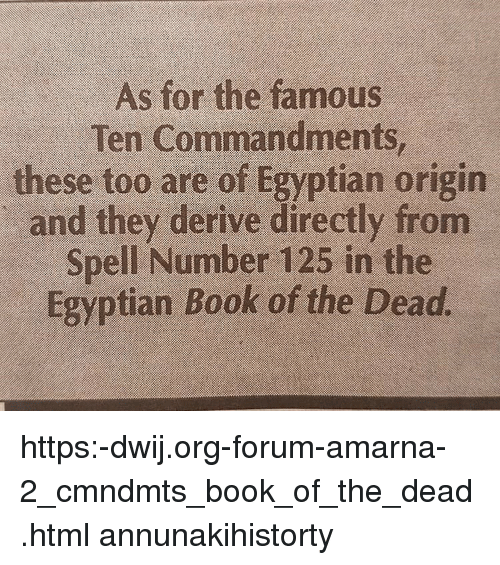 forum: As for the famous  Ten Commandments  these too are of Egyptian origin  and they derive directly from  Spell Number 125 in the  Egyptian Book of the Dead https:-dwij.org-forum-amarna-2_cmndmts_book_of_the_dead.html annunakihistorty