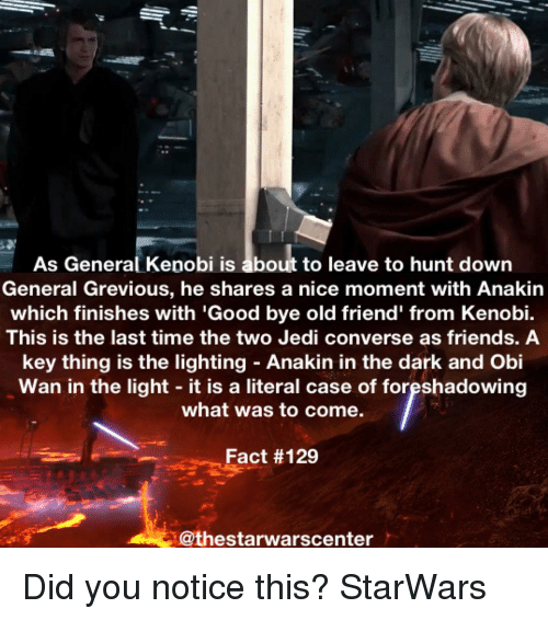 "Memes, Obie, and 🤖: As General Kepobi is about to leave to hunt down  General Grevious, he shares a nice moment with Anakin  which finishes with ""Good bye old friend' from Kenobi.  This is the last time the two Jedi converse as friends. A  key thing is the lighting Anakin in the dark and Obi  Wan in the light it is a literal case of foreshadowing  what was to come.  Fact Did you notice this? StarWars"