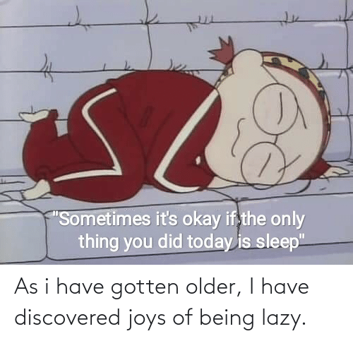 Lazy: As i have gotten older, I have discovered joys of being lazy.