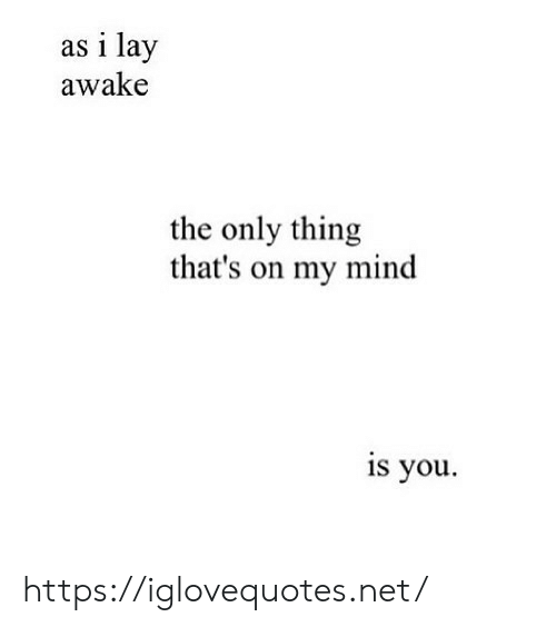 Lay: as i lay  awake  the only thing  that's on my mind  is you https://iglovequotes.net/