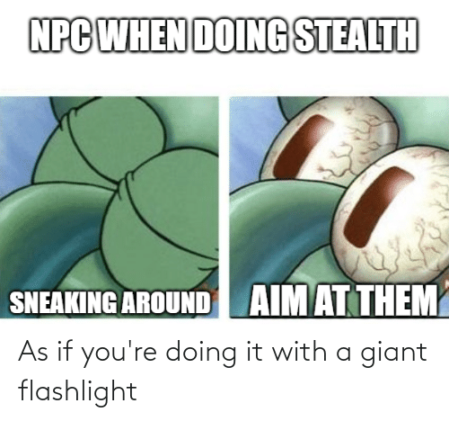 Giant: As if you're doing it with a giant flashlight