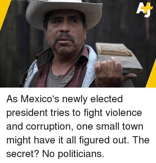 Memes, Corruption, and Politicians: As Mexico's newly elected president tries to fight violence and corruption, one small town might have it all figured out. The secret? No politicians.
